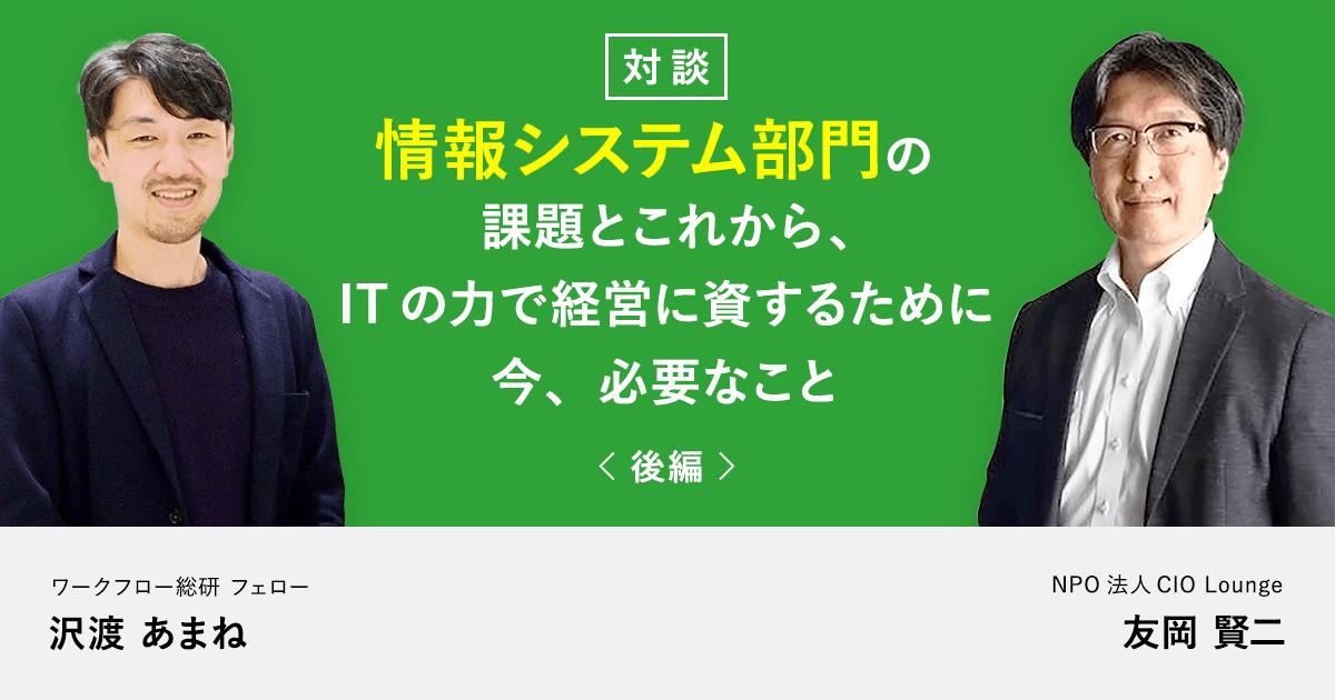 【後編】情報システム部門の課題とこれから、ITの力で経営に資するために今、必要なこと
